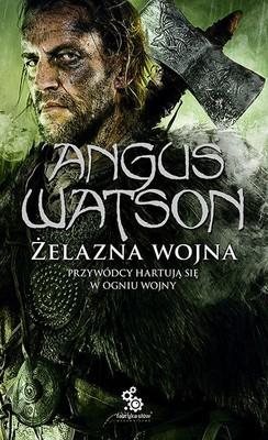 angus-watson-zelazna-wojna-przywodcy-hartuja-sie-w-ogniu-wojny-clash-of-iron-cover-okladka